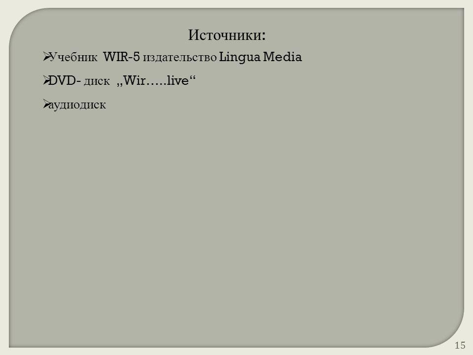 """Источники :  Учебник WIR-5 издательство Lingua Media  DVD- диск """"Wir…..live""""  аудиодиск 15"""