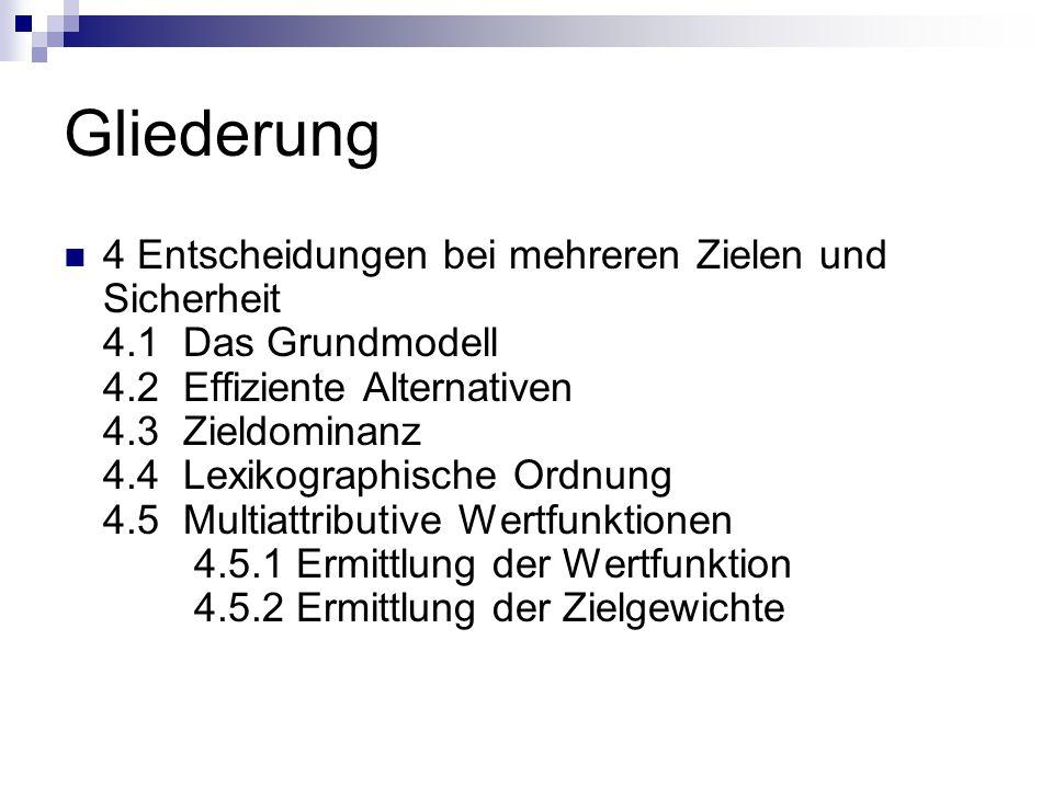 Gliederung 4 Entscheidungen bei mehreren Zielen und Sicherheit 4.1 Das Grundmodell 4.2 Effiziente Alternativen 4.3 Zieldominanz 4.4 Lexikographische Ordnung 4.5 Multiattributive Wertfunktionen 4.5.1 Ermittlung der Wertfunktion 4.5.2 Ermittlung der Zielgewichte