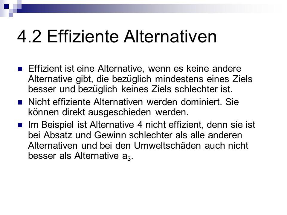 4.2 Effiziente Alternativen Effizient ist eine Alternative, wenn es keine andere Alternative gibt, die bezüglich mindestens eines Ziels besser und bezüglich keines Ziels schlechter ist.