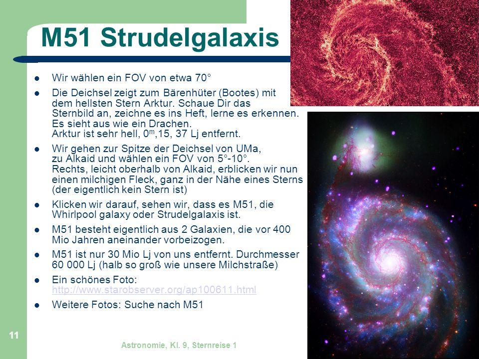 Astronomie, Kl. 9, Sternreise 1 GZG FN W.Seyboldt 11 M51 Strudelgalaxis Wir wählen ein FOV von etwa 70° Die Deichsel zeigt zum Bärenhüter (Bootes) mit