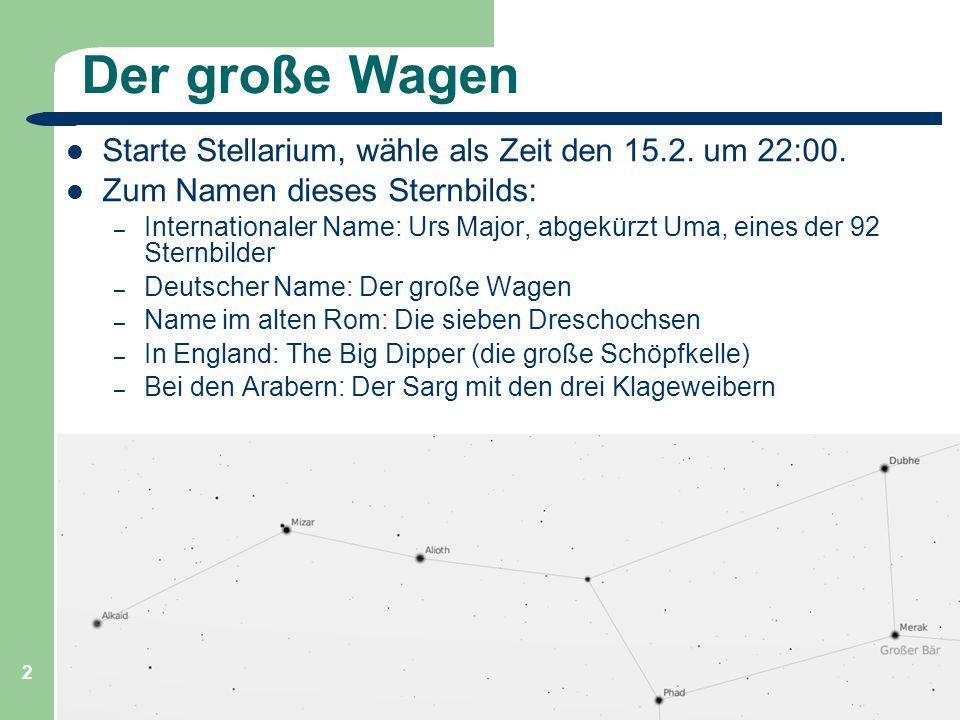 Astronomie, Kl. 9, Sternreise 1 GZG FN W.Seyboldt 2 Der große Wagen Starte Stellarium, wähle als Zeit den 15.2. um 22:00. Zum Namen dieses Sternbilds: