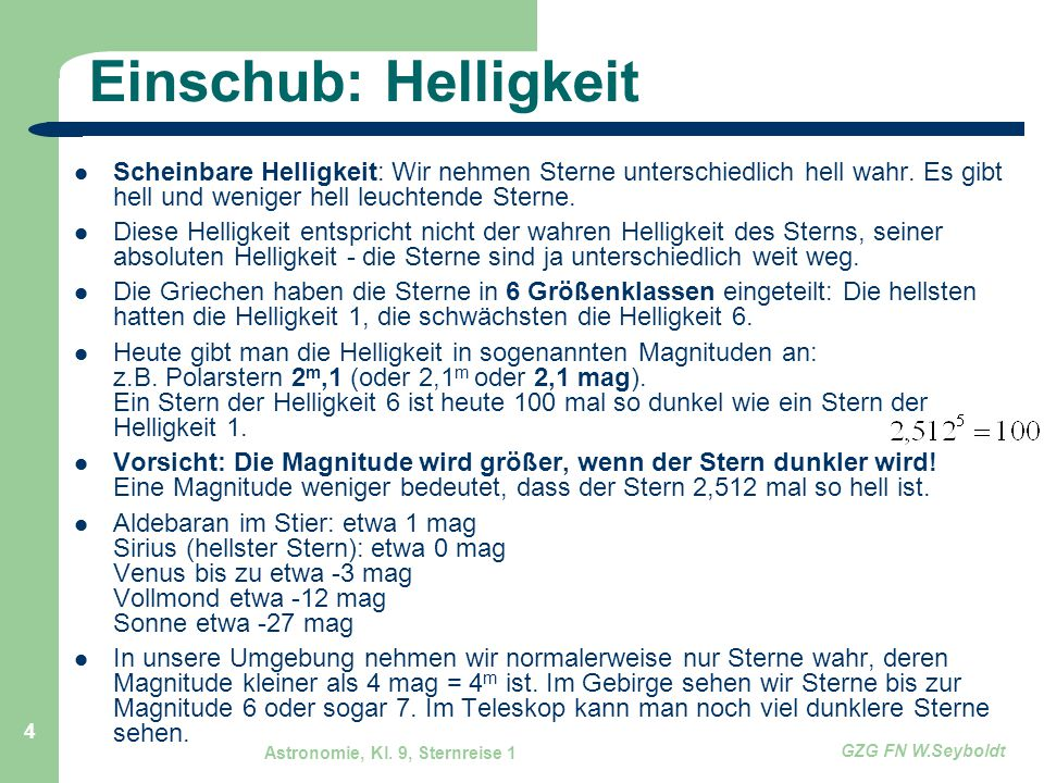 Astronomie, Kl. 9, Sternreise 1 GZG FN W.Seyboldt 4 Einschub: Helligkeit Scheinbare Helligkeit: Wir nehmen Sterne unterschiedlich hell wahr. Es gibt h
