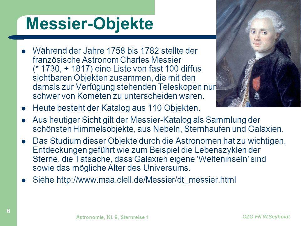 Astronomie, Kl. 9, Sternreise 1 GZG FN W.Seyboldt 6 Messier-Objekte Während der Jahre 1758 bis 1782 stellte der französische Astronom Charles Messier