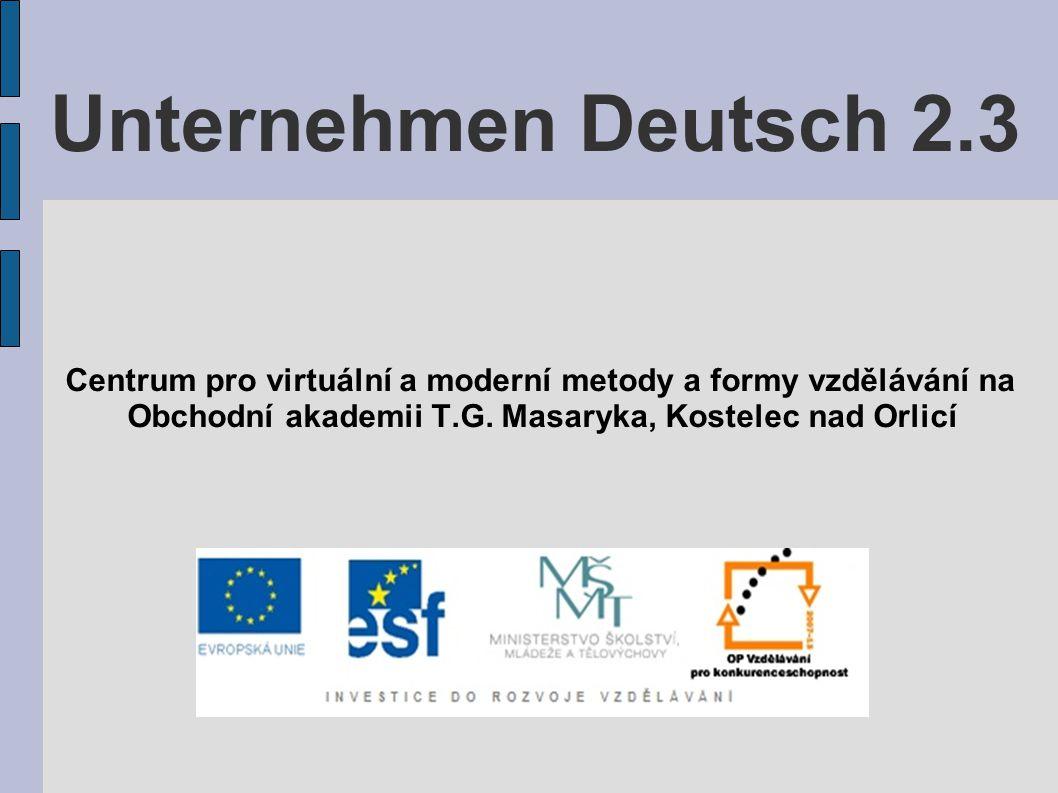 Unternehmen Deutsch 2.3 Centrum pro virtuální a moderní metody a formy vzdělávání na Obchodní akademii T.G.