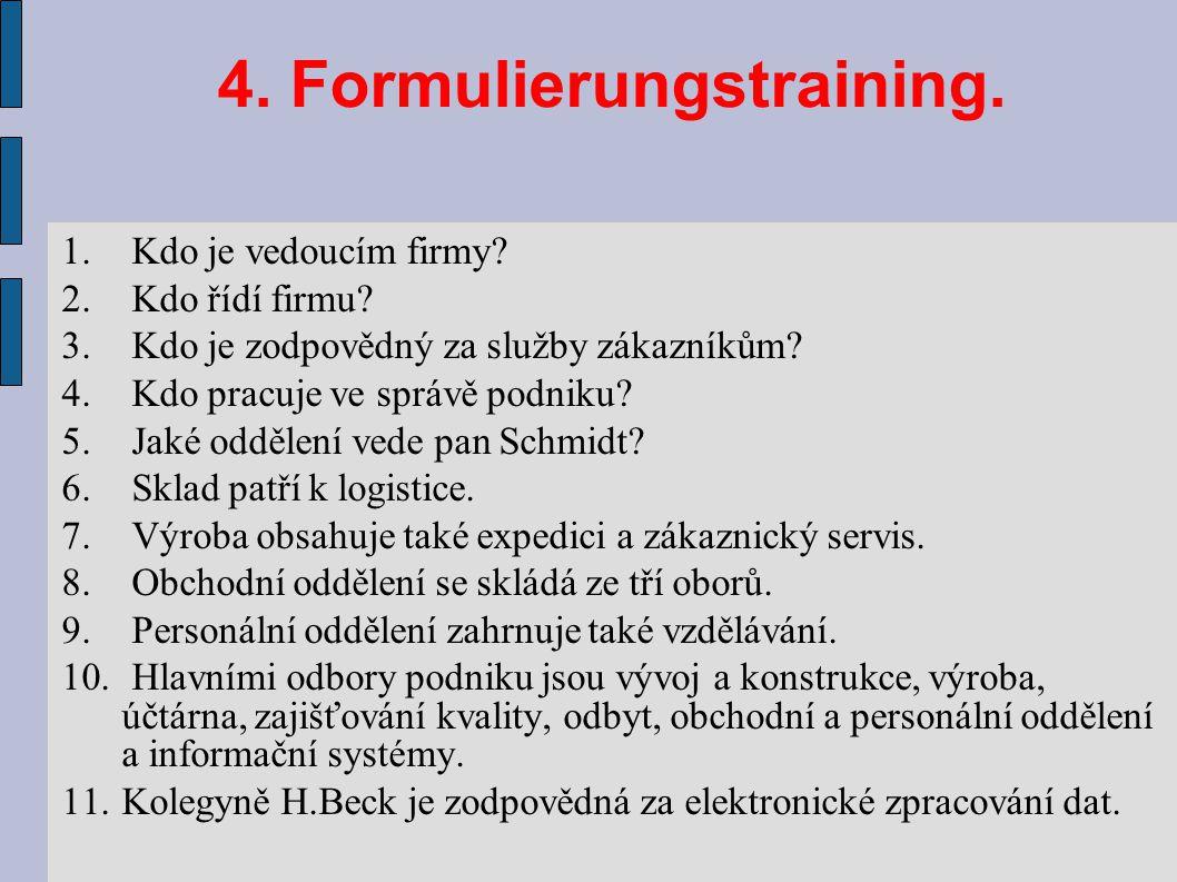 4. Formulierungstraining. 1. Kdo je vedoucím firmy? 2. Kdo řídí firmu? 3. Kdo je zodpovědný za služby zákazníkům? 4. Kdo pracuje ve správě podniku? 5.
