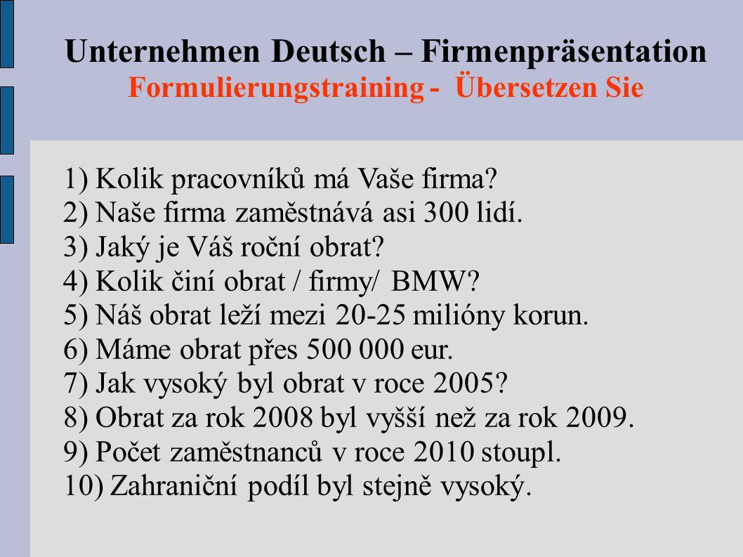 Unternehmen Deutsch – Firmenpräsentation Formulierungstraining - Übersetzen Sie 1) Kolik pracovníků má Vaše firma? 2) Naše firma zaměstnává asi 300 li
