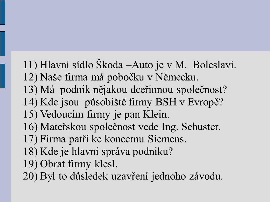 11) Hlavní sídlo Škoda –Auto je v M. Boleslavi. 12) Naše firma má pobočku v Německu. 13) Má podnik nějakou dceřinnou společnost? 14) Kde jsou působišt