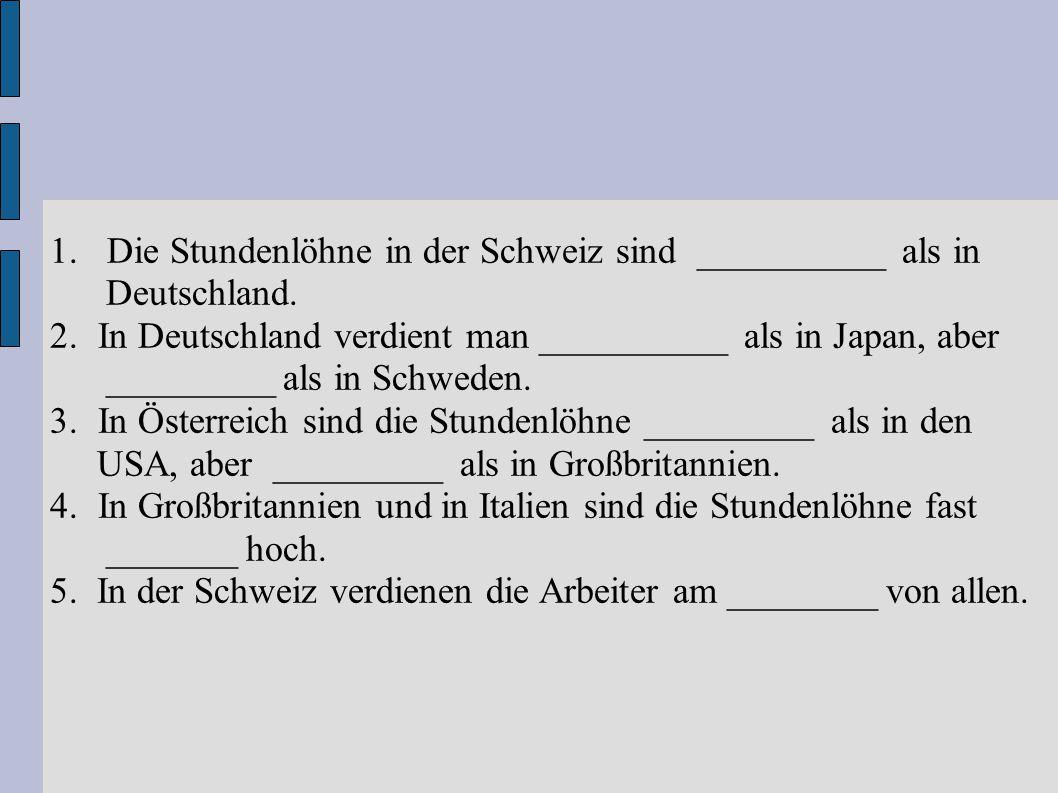 1. Die Stundenlöhne in der Schweiz sind __________ als in Deutschland. 2.In Deutschland verdient man __________ als in Japan, aber _________ als in Sc