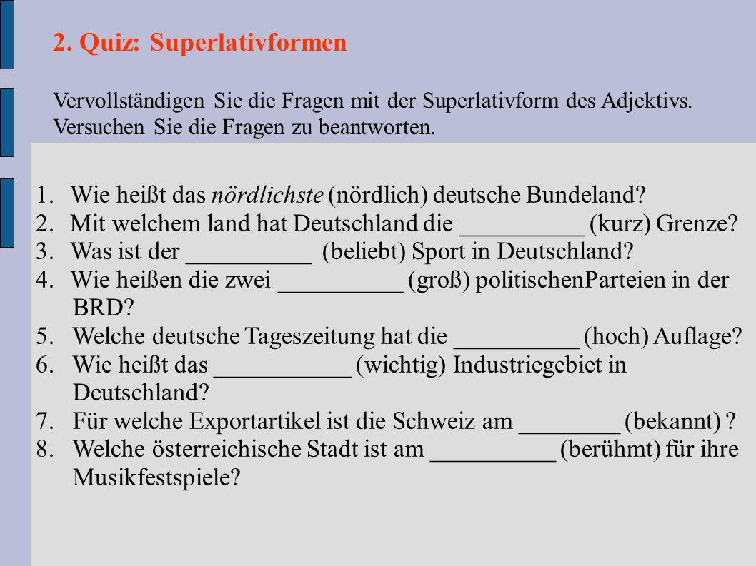 2. Quiz: Superlativformen Vervollständigen Sie die Fragen mit der Superlativform des Adjektivs. Versuchen Sie die Fragen zu beantworten. 1.Wie heißt d