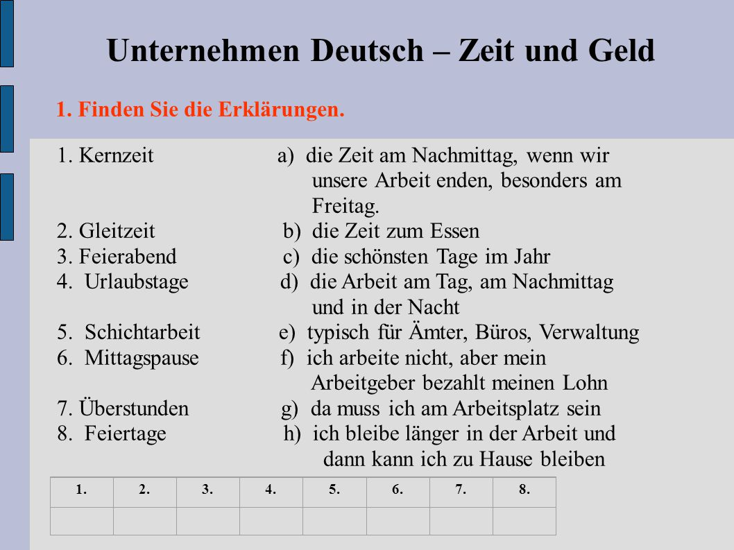 Unternehmen Deutsch – Zeit und Geld 1. Finden Sie die Erklärungen. 1. Kernzeit a) die Zeit am Nachmittag, wenn wir unsere Arbeit enden, besonders am F