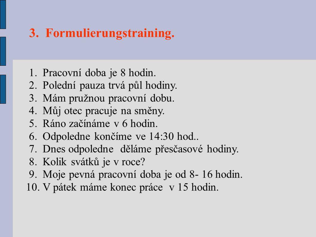 3. Formulierungstraining. 1. Pracovní doba je 8 hodin. 2. Polední pauza trvá půl hodiny. 3. Mám pružnou pracovní dobu. 4. Můj otec pracuje na směny. 5