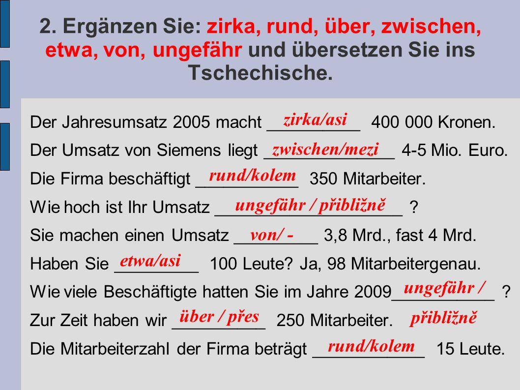 2. Ergänzen Sie: zirka, rund, über, zwischen, etwa, von, ungefähr und übersetzen Sie ins Tschechische. Der Jahresumsatz 2005 macht __________ 400 000