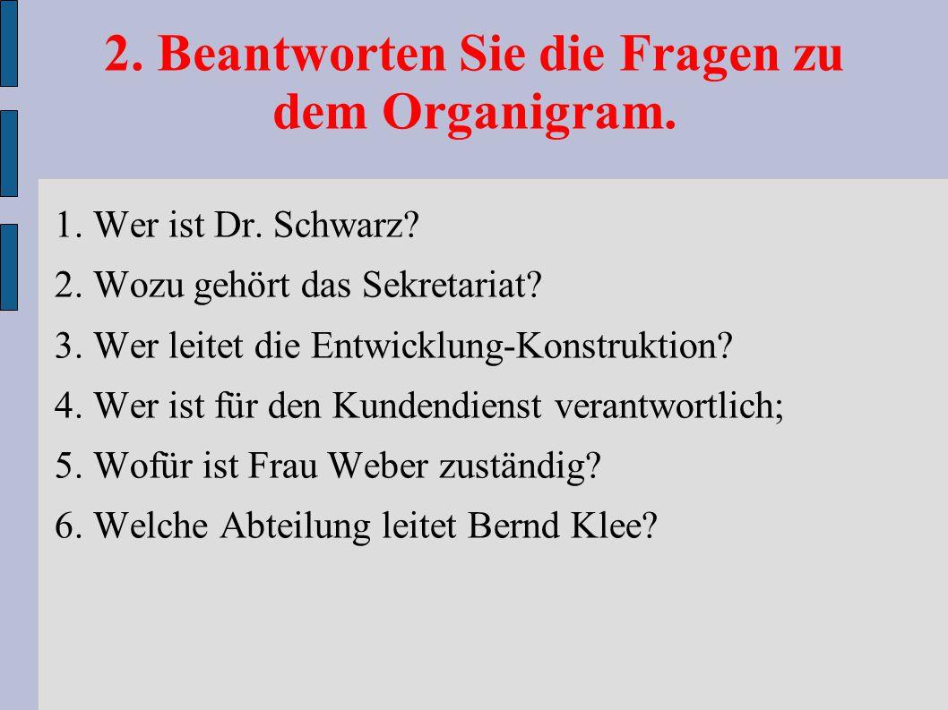 2. Beantworten Sie die Fragen zu dem Organigram. 1. Wer ist Dr. Schwarz? 2. Wozu gehört das Sekretariat? 3. Wer leitet die Entwicklung-Konstruktion? 4