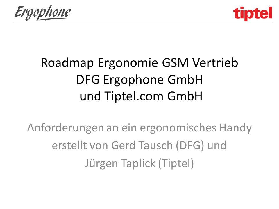 Roadmap Ergonomie GSM Vertrieb DFG Ergophone GmbH und Tiptel.com GmbH Anforderungen an ein ergonomisches Handy erstellt von Gerd Tausch (DFG) und Jürg
