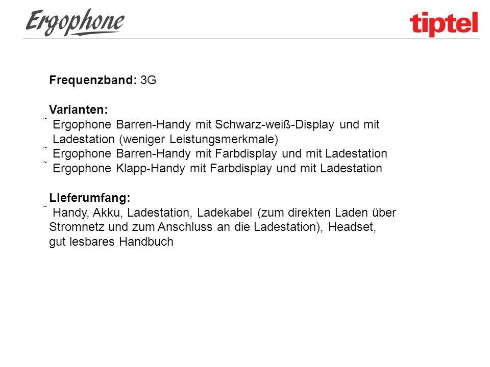 Frequenzband: 3G Varianten:  Ergophone Barren-Handy mit Schwarz-weiß-Display und mit Ladestation (weniger Leistungsmerkmale)  Ergophone Barren-Handy