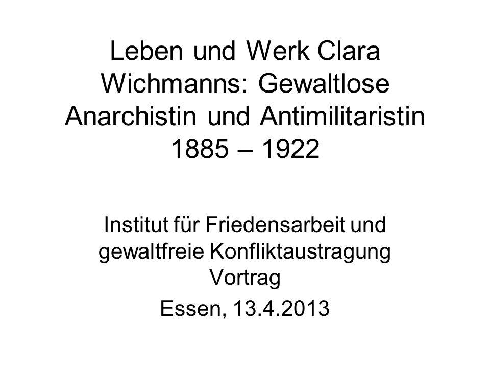 Leben und Werk Clara Wichmanns: Gewaltlose Anarchistin und Antimilitaristin 1885 – 1922 Institut für Friedensarbeit und gewaltfreie Konfliktaustragung