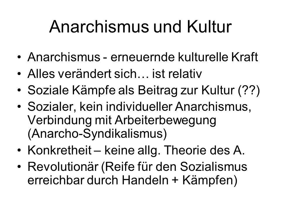 Anarchismus und Kultur Anarchismus - erneuernde kulturelle Kraft Alles verändert sich… ist relativ Soziale Kämpfe als Beitrag zur Kultur (??) Sozialer