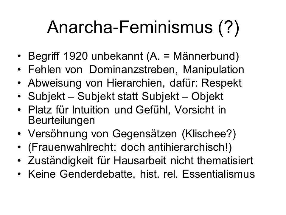Anarcha-Feminismus (?) Begriff 1920 unbekannt (A. = Männerbund) Fehlen von Dominanzstreben, Manipulation Abweisung von Hierarchien, dafür: Respekt Sub