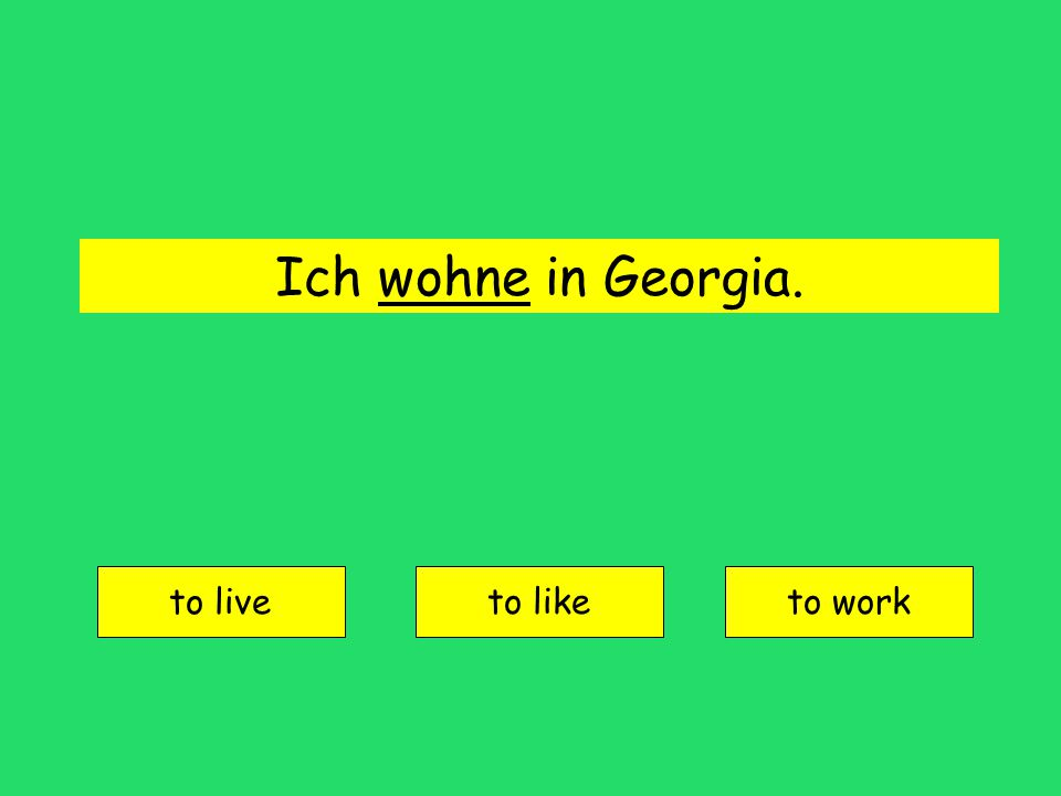 Ich wohne in Georgia. to live to liketo work