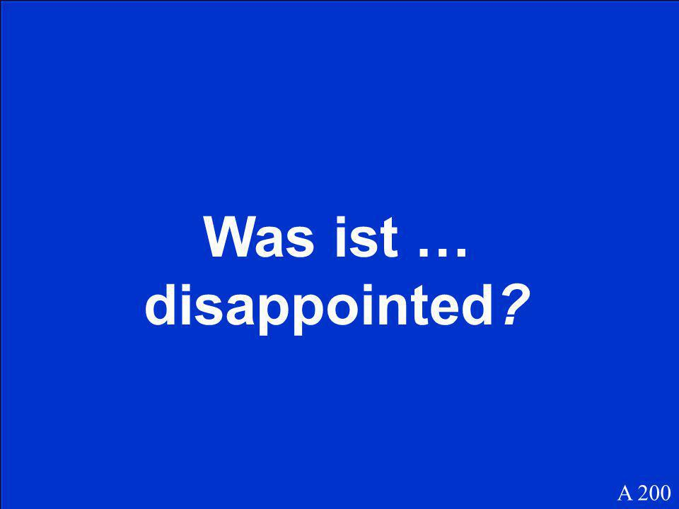 Was ist … disappointed? A 200