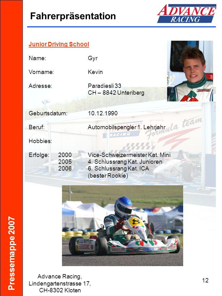 Pressemappe 2007 Advance Racing, Lindengartenstrasse 17, CH-8302 Kloten 13 Fahrerpräsentation Junior Driving School Name:Schildknecht Vorname:Philipp Adresse:Kirchlistrasse 8a CH – 9010 St.
