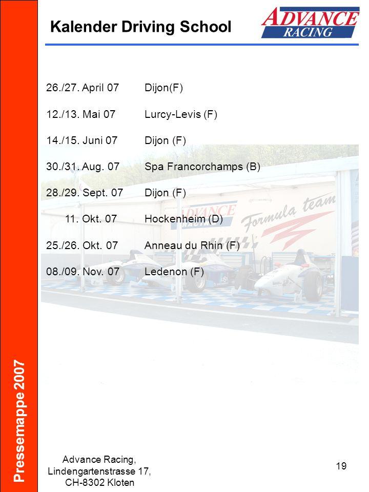 Pressemappe 2007 Advance Racing, Lindengartenstrasse 17, CH-8302 Kloten 19 Kalender Driving School 26./27. April 07Dijon(F) 12./13. Mai 07Lurcy-Levis