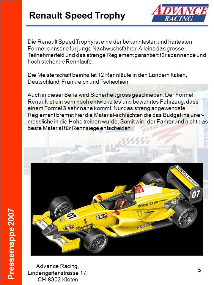 Pressemappe 2007 Advance Racing, Lindengartenstrasse 17, CH-8302 Kloten 6 Formel Renault 2000 Chassis:Kohlefaser-Monocoque Aufhängung:Doppelquerlenker mit Pushrod, 1 Dämpfer an der Vorderachse 2 Dämpfer an der Hinterachse Bereifung:Slick oder Regenreifen von Michelin Motor:Renault 2,0 4-Zylinder-Reihe 1,998 ccm 190 PS bei 6.300 U/min 213 Nm bei 5.300 U/min Getriebe:6-Gang sequentiell Gewicht:485 kg exklusive Fahrer Geschwindigkeit:bis 261 km/h je nach Übersetzung