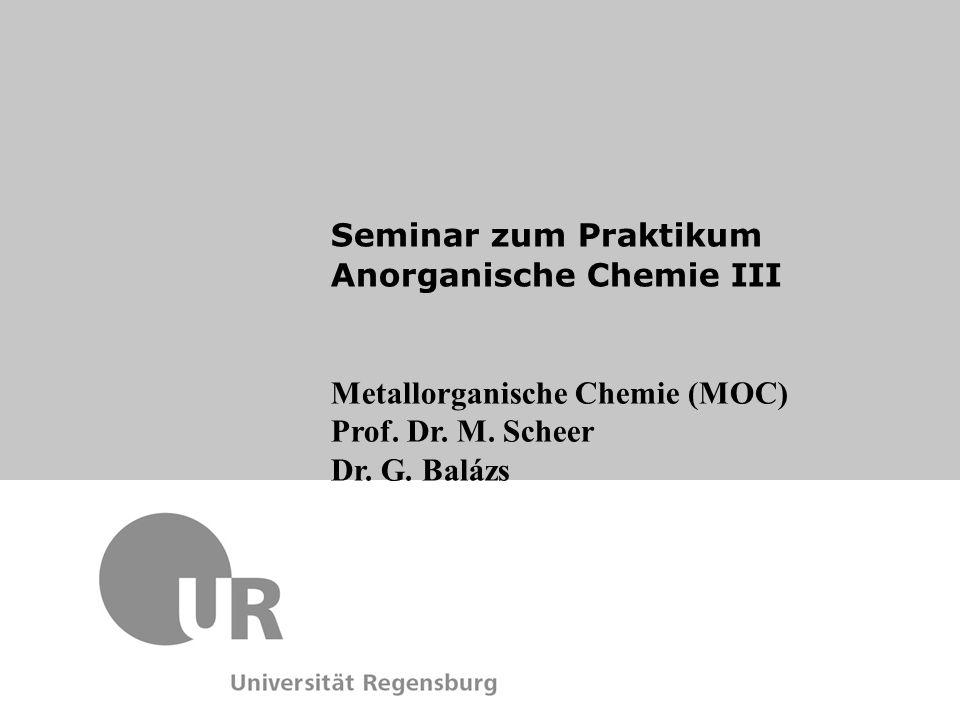 Metallorganische Chemie (MOC) Prof. Dr. M. Scheer Dr. G. Balázs Seminar zum Praktikum Anorganische Chemie III