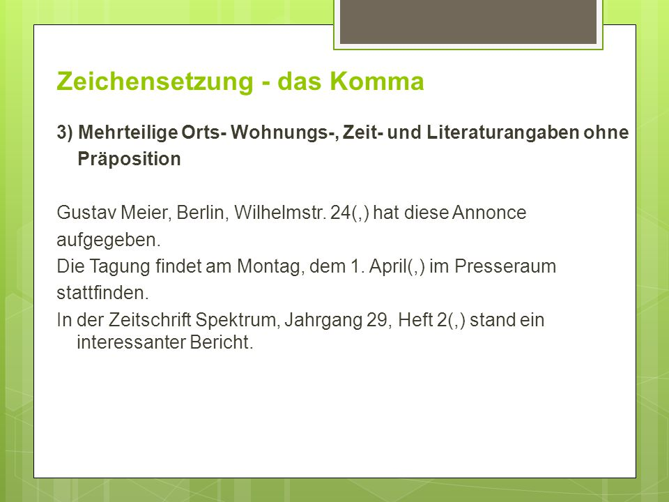 Zeichensetzung - das Komma 3) Mehrteilige Orts- Wohnungs-, Zeit- und Literaturangaben ohne Präposition Gustav Meier, Berlin, Wilhelmstr. 24(,) hat die