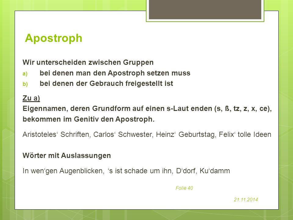 Apostroph Folie 40 21.11.2014 Wir unterscheiden zwischen Gruppen a) bei denen man den Apostroph setzen muss b) bei denen der Gebrauch freigestellt ist