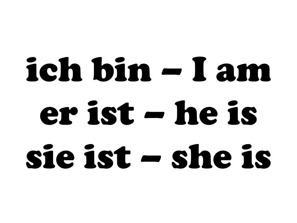 ich bin – I am er ist – he is sie ist – she is