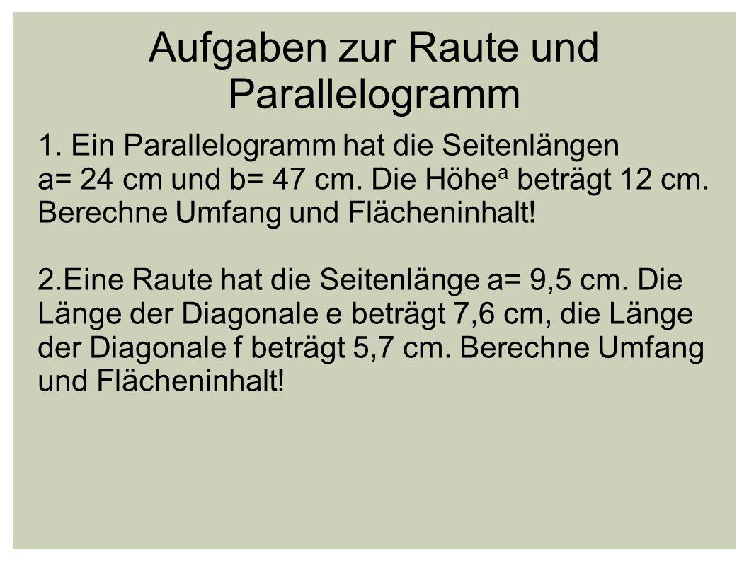 Aufgaben zur Raute und Parallelogramm 1. Ein Parallelogramm hat die Seitenlängen a= 24 cm und b= 47 cm. Die Höhe a beträgt 12 cm. Berechne Umfang und