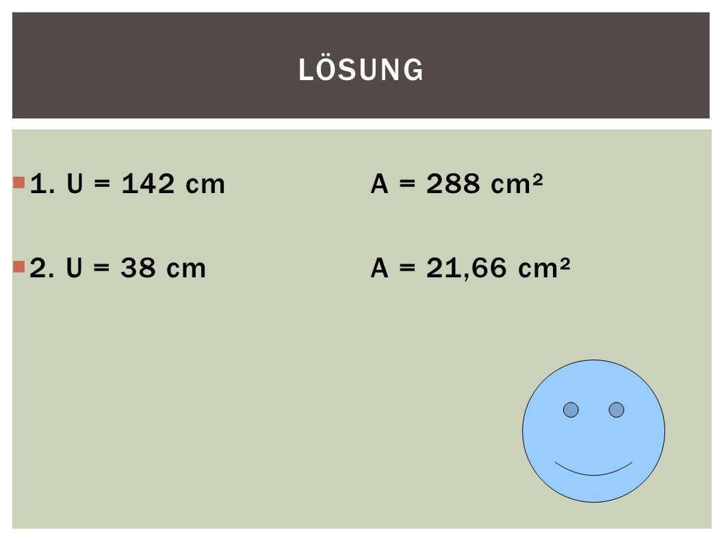 LÖSUNG  1. U = 142 cmA = 288 cm²  2. U = 38 cmA = 21,66 cm²