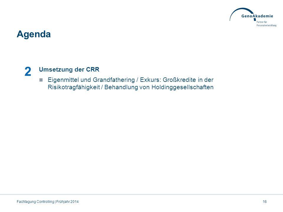 Agenda Fachtagung Controlling | Frühjahr 201416 2 Umsetzung der CRR Eigenmittel und Grandfathering / Exkurs: Großkredite in der Risikotragfähigkeit /