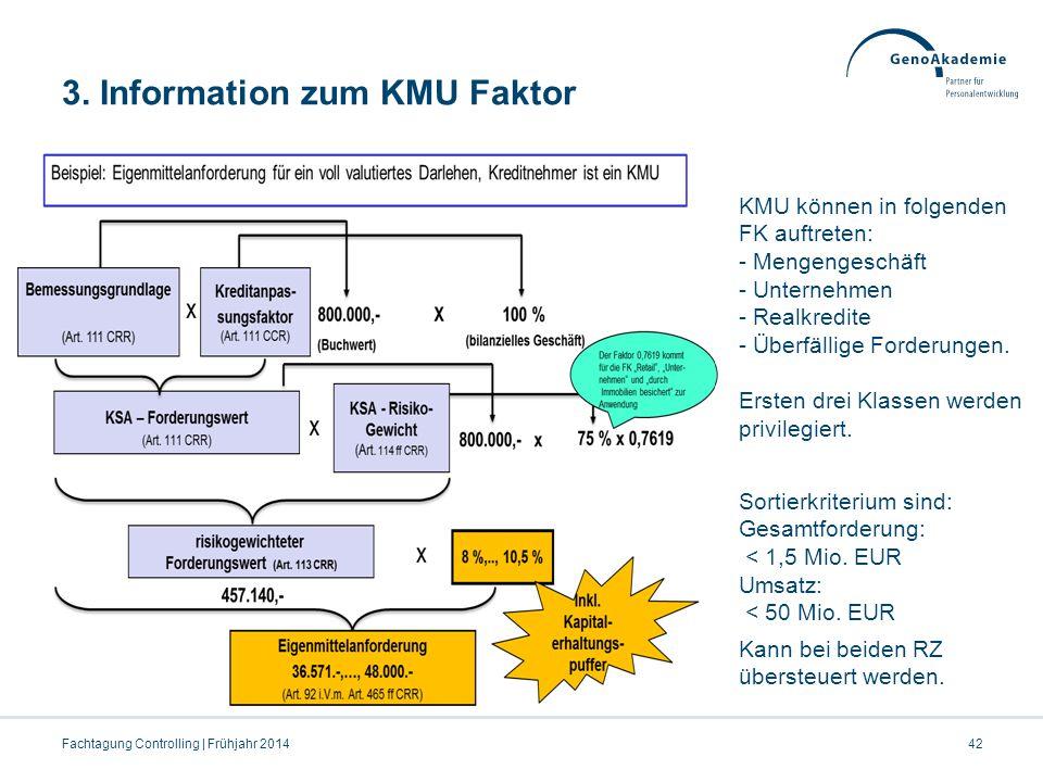 3. Information zum KMU Faktor 42Fachtagung Controlling | Frühjahr 2014 KMU können in folgenden FK auftreten: - Mengengeschäft - Unternehmen - Realkred