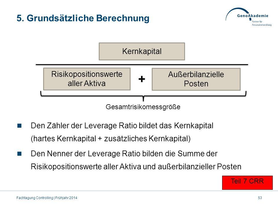 5. Grundsätzliche Berechnung 53Fachtagung Controlling | Frühjahr 2014 Teil 7 CRR Den Zähler der Leverage Ratio bildet das Kernkapital (hartes Kernkapi