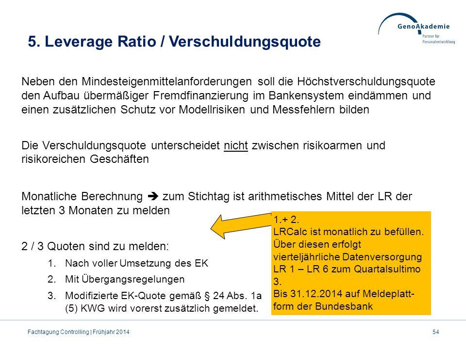 5. Leverage Ratio / Verschuldungsquote 54Fachtagung Controlling | Frühjahr 2014 Neben den Mindesteigenmittelanforderungen soll die Höchstverschuldungs