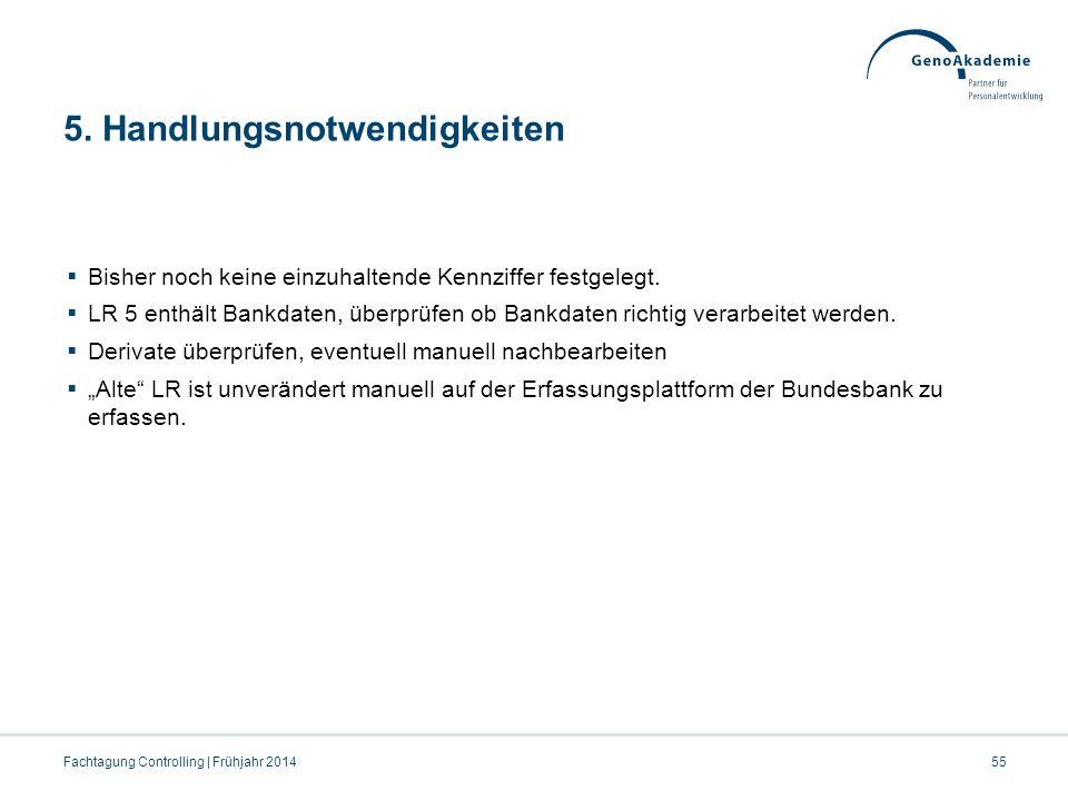5. Handlungsnotwendigkeiten 55Fachtagung Controlling | Frühjahr 2014  Bisher noch keine einzuhaltende Kennziffer festgelegt.  LR 5 enthält Bankdaten