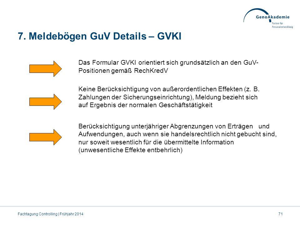 7. Meldebögen GuV Details – GVKI 71Fachtagung Controlling | Frühjahr 2014 Das Formular GVKI orientiert sich grundsätzlich an den GuV- Positionen gemäß