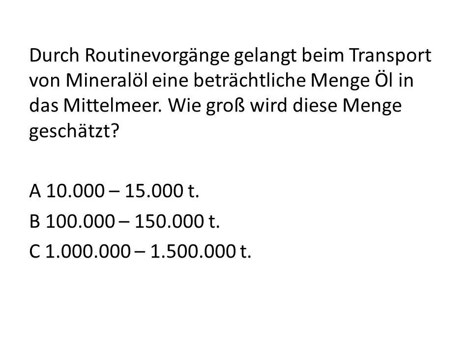 Durch Routinevorgänge gelangt beim Transport von Mineralöl eine beträchtliche Menge Öl in das Mittelmeer. Wie groß wird diese Menge geschätzt? A 10.00