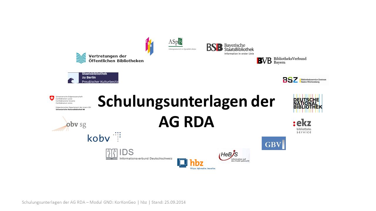 Körperschaften allgemein Sonstige identifizierende Merkmale Institution -1- RDA 11.5 / RDA 11.13.1.4 Institution Wenn diese besser zur Identifizierung der Körperschaft geeignet ist als das Geografikum Zusätzlicher Eintrag unter in Beziehung stehendem Geografikum (AWR zu RDA 11.3.2.3) Wenn Geografikum nicht bekannt ist (AWR zu RDA 11.3.2.3) Schulungsunterlagen der AG RDA – Modul GND: KorKonGeo | hbz | Stand: 25.09.201482