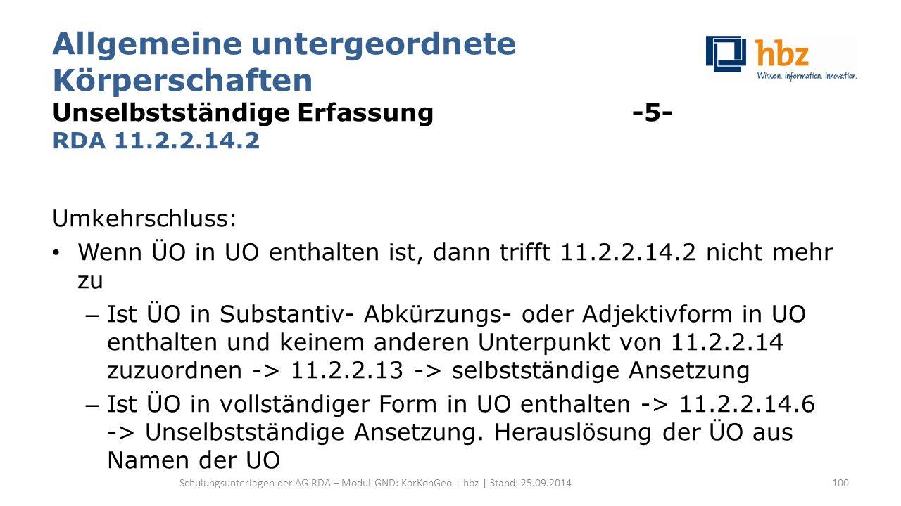 Allgemeine untergeordnete Körperschaften Unselbstständige Erfassung -5- RDA 11.2.2.14.2 Umkehrschluss: Wenn ÜO in UO enthalten ist, dann trifft 11.2.2.14.2 nicht mehr zu – Ist ÜO in Substantiv- Abkürzungs- oder Adjektivform in UO enthalten und keinem anderen Unterpunkt von 11.2.2.14 zuzuordnen -> 11.2.2.13 -> selbstständige Ansetzung – Ist ÜO in vollständiger Form in UO enthalten -> 11.2.2.14.6 -> Unselbstständige Ansetzung.