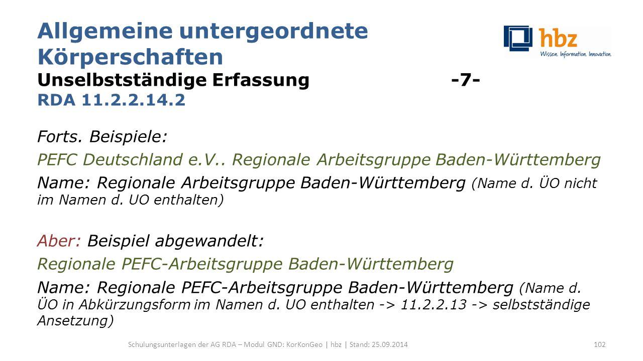 Allgemeine untergeordnete Körperschaften Unselbstständige Erfassung -7- RDA 11.2.2.14.2 Forts. Beispiele: PEFC Deutschland e.V.. Regionale Arbeitsgrup