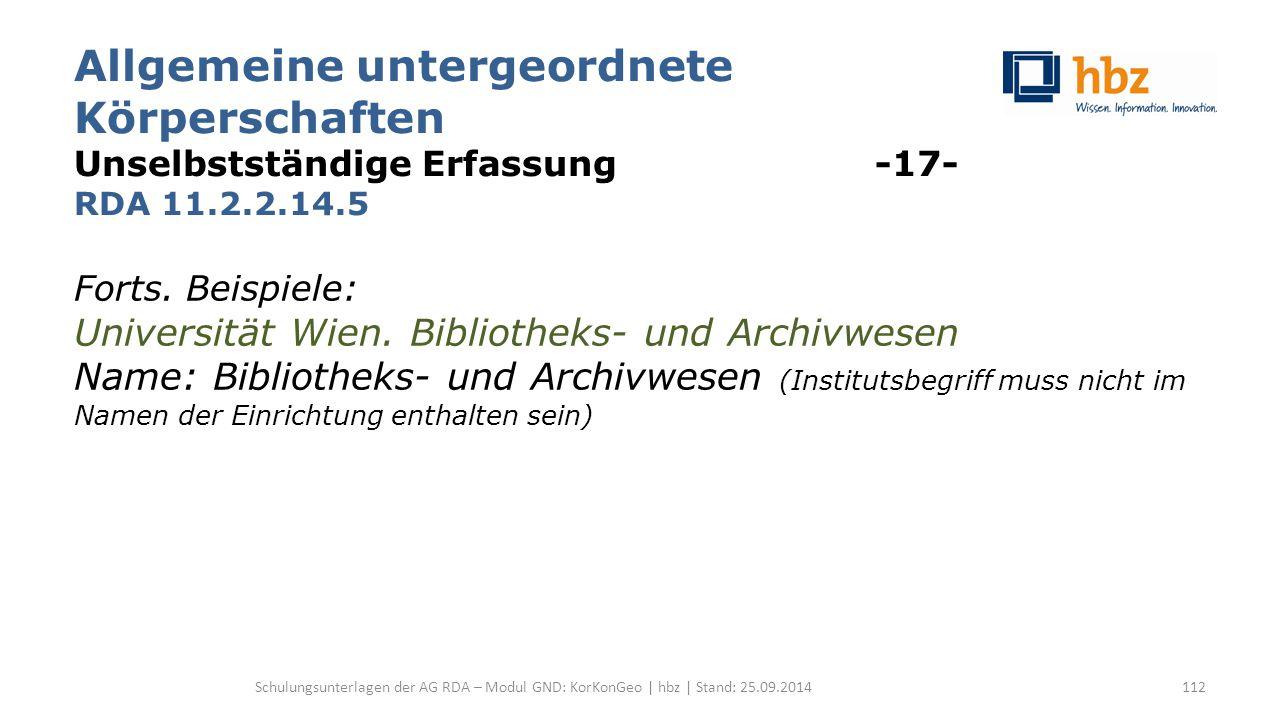 Allgemeine untergeordnete Körperschaften Unselbstständige Erfassung -17- RDA 11.2.2.14.5 Forts. Beispiele: Universität Wien. Bibliotheks- und Archivwe