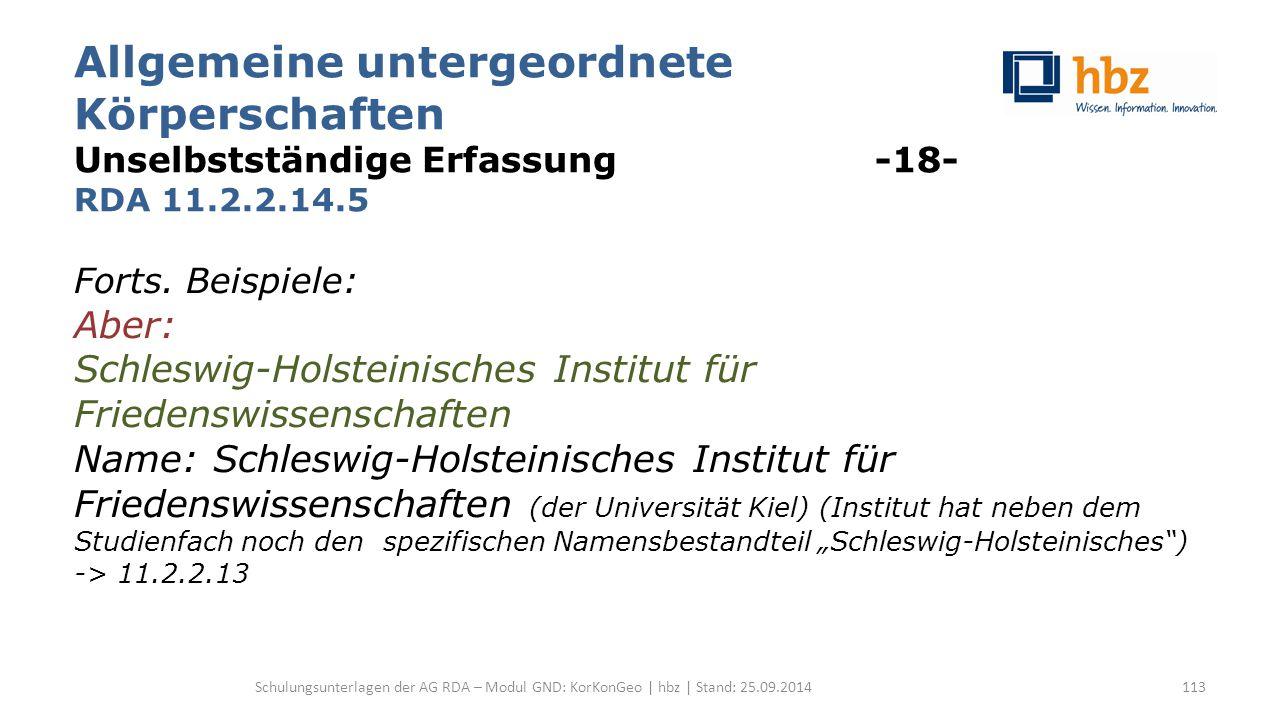 Allgemeine untergeordnete Körperschaften Unselbstständige Erfassung -18- RDA 11.2.2.14.5 Forts. Beispiele: Aber: Schleswig-Holsteinisches Institut für