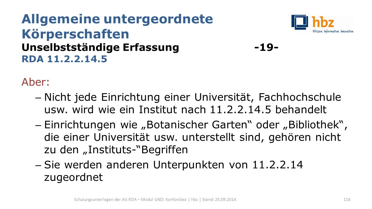 Allgemeine untergeordnete Körperschaften Unselbstständige Erfassung -19- RDA 11.2.2.14.5 Aber: – Nicht jede Einrichtung einer Universität, Fachhochsch