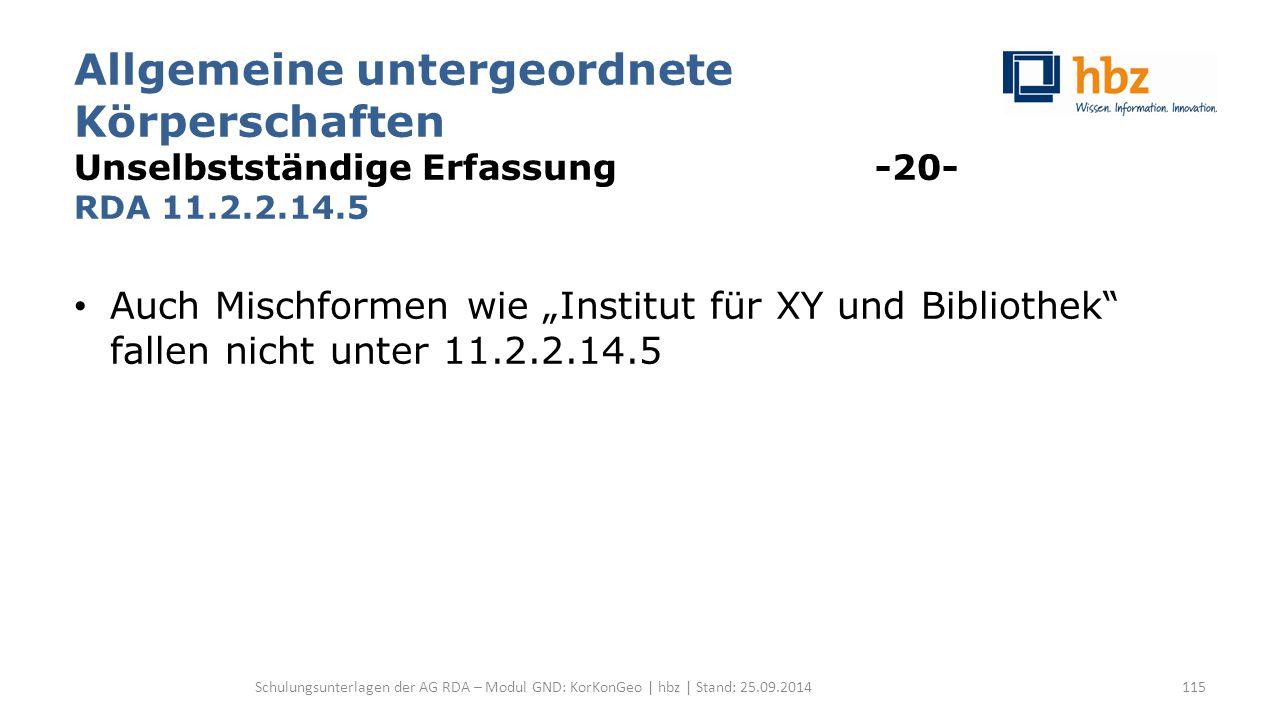 """Allgemeine untergeordnete Körperschaften Unselbstständige Erfassung -20- RDA 11.2.2.14.5 Auch Mischformen wie """"Institut für XY und Bibliothek"""" fallen"""