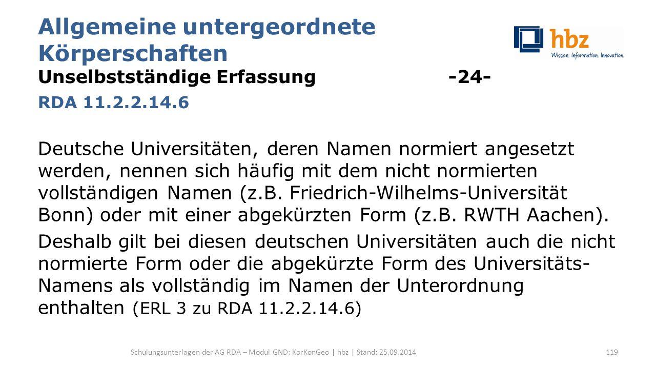 Allgemeine untergeordnete Körperschaften Unselbstständige Erfassung -24- RDA 11.2.2.14.6 Deutsche Universitäten, deren Namen normiert angesetzt werden, nennen sich häufig mit dem nicht normierten vollständigen Namen (z.B.