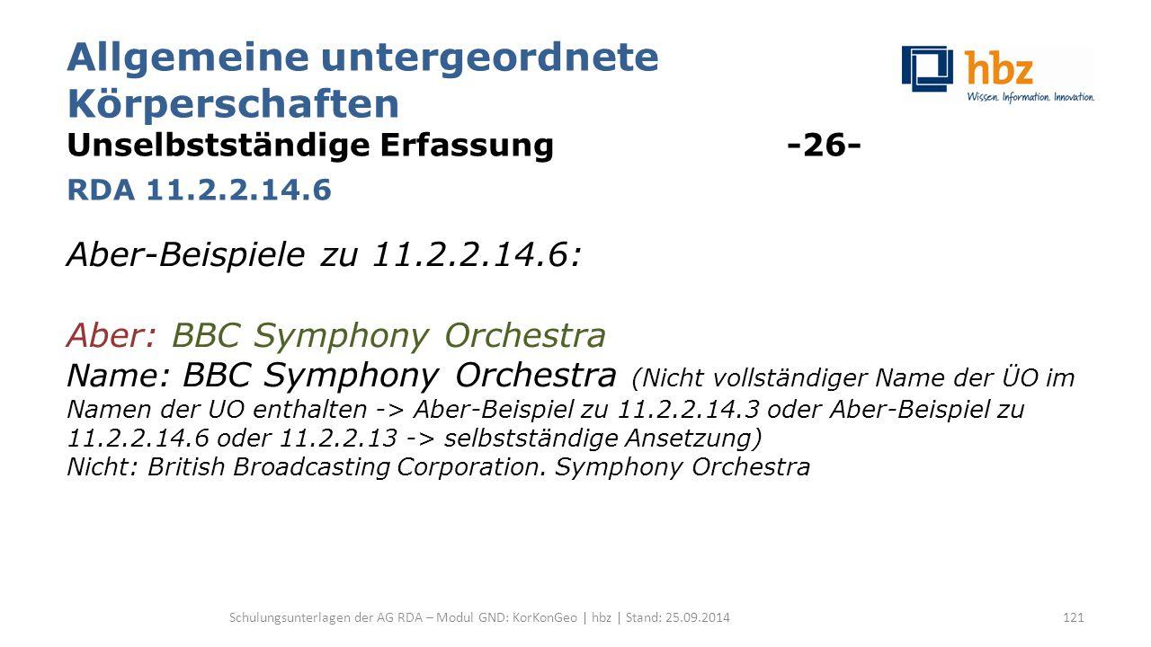 Allgemeine untergeordnete Körperschaften Unselbstständige Erfassung -26- RDA 11.2.2.14.6 Aber-Beispiele zu 11.2.2.14.6: Aber: BBC Symphony Orchestra Name: BBC Symphony Orchestra (Nicht vollständiger Name der ÜO im Namen der UO enthalten -> Aber-Beispiel zu 11.2.2.14.3 oder Aber-Beispiel zu 11.2.2.14.6 oder 11.2.2.13 -> selbstständige Ansetzung) Nicht: British Broadcasting Corporation.