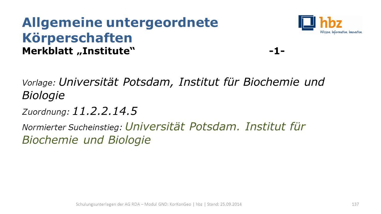 """Allgemeine untergeordnete Körperschaften Merkblatt """"Institute -1- Vorlage: Universität Potsdam, Institut für Biochemie und Biologie Zuordnung: 11.2.2.14.5 Normierter Sucheinstieg: Universität Potsdam."""